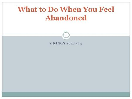 1 KINGS 17:17-24 What to Do When You Feel Abandoned.