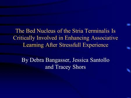 The Bed Nucleus of the Stria Terminalis Is Critically Involved in Enhancing Associative Learning After Stressfull Experience By Debra Bangasser, Jessica.
