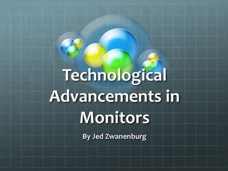 Technological Advancements in Monitors By Jed Zwanenburg.