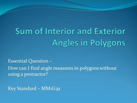 Essential Question – How can I find angle measures in polygons without using a protractor? Key Standard – MM1G3a.