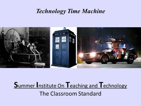 S ummer I nstitute On T eaching and T echnology The Classroom Standard Technology Time Machine.