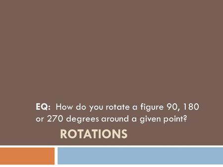 ROTATIONS EQ: How do you rotate a figure 90, 180 or 270 degrees around a given point?