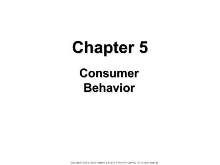 Copyright © 2006 by South-Western, a division of Thomson Learning, Inc. All rights reserved. Chapter 5 Consumer Behavior.