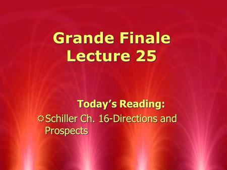 Grande Finale Lecture 25 Today ' s Reading: RSchiller Ch. 16-Directions and Prospects Today ' s Reading: RSchiller Ch. 16-Directions and Prospects.