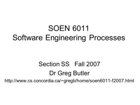SOEN 6011 Software Engineering Processes Section SS Fall 2007 Dr Greg Butler