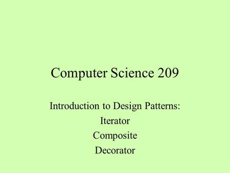 Computer Science 209 Introduction to Design Patterns: Iterator Composite Decorator.