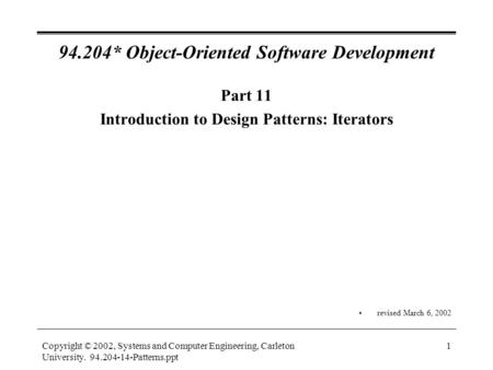 Copyright © 2002, Systems and Computer Engineering, Carleton University. 94.204-14-Patterns.ppt 1 94.204* Object-Oriented Software Development Part 11.