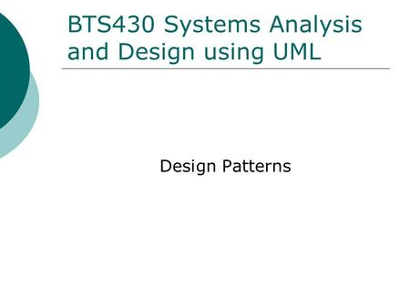 BTS430 Systems Analysis and Design using UML Design Patterns.