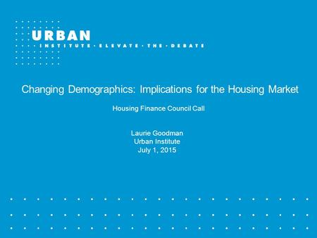 Changing Demographics: Implications for the Housing Market Housing Finance Council Call Laurie Goodman Urban Institute July 1, 2015.