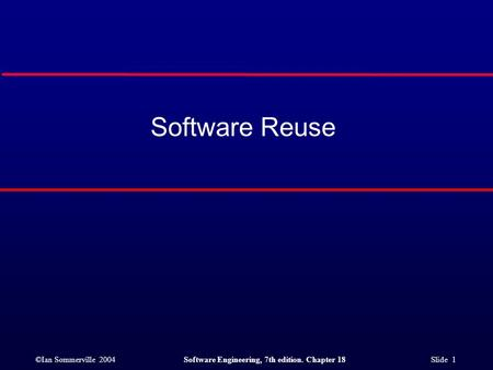 ©Ian Sommerville 2004Software Engineering, 7th edition. Chapter 18 Slide 1 Software Reuse.