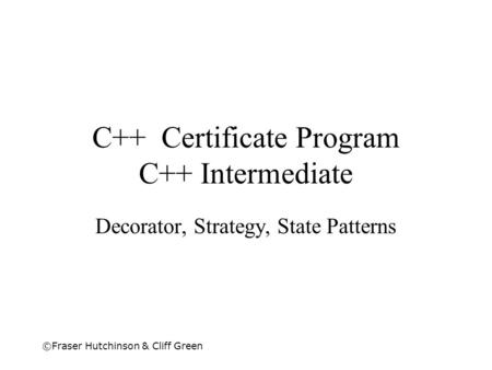 ©Fraser Hutchinson & Cliff Green C++ Certificate Program C++ Intermediate Decorator, Strategy, State Patterns.