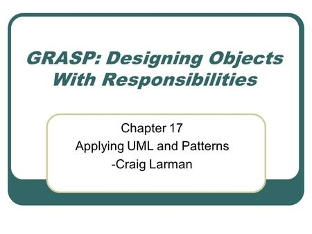 GRASP: Designing Objects With Responsibilities Chapter 17 Applying UML and Patterns -Craig Larman.