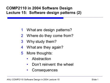 ANU COMP2110 Software Design in 2004 Lecture 15Slide 1 COMP2110 in 2004 Software Design Lecture 15: Software design patterns (2) 1What are design patterns?
