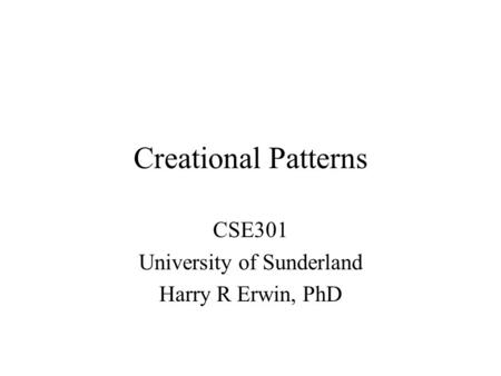 Creational Patterns CSE301 University of Sunderland Harry R Erwin, PhD.