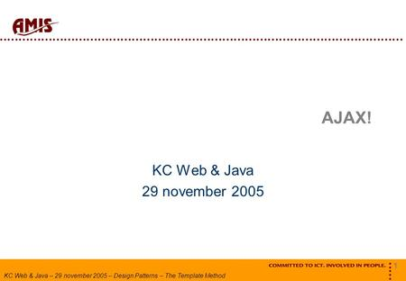 1 KC Web & Java – 29 november 2005 – Design Patterns – The Template Method AJAX! KC Web & Java 29 november 2005.