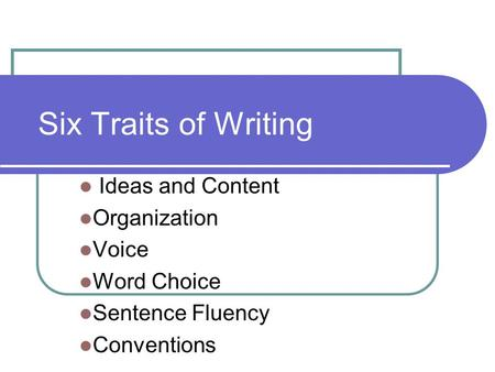 Six Traits of Writing Ideas and Content Organization Voice Word Choice Sentence Fluency Conventions.