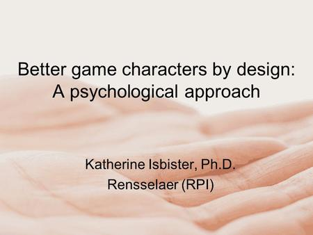 Better game characters by design: A psychological approach Katherine Isbister, Ph.D. Rensselaer (RPI)