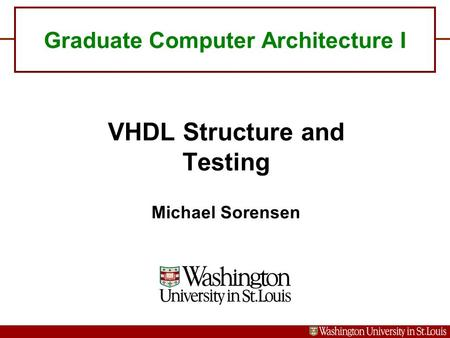 Graduate Computer Architecture I VHDL Structure and Testing Michael Sorensen.
