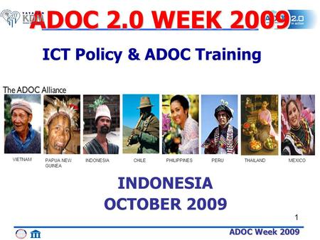 ADOC Week 2009 1 THAILAND VIETNAM PAPUA NEW GUINEA INDONESIACHILEPHILIPPINESPERUMEXICO INDONESIA OCTOBER 2009 ADOC 2.0 WEEK 2009 ICT Policy & ADOC Training.