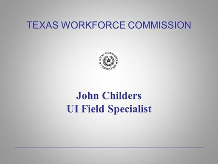 TEXAS WORKFORCE COMMISSION John Childers UI Field Specialist.