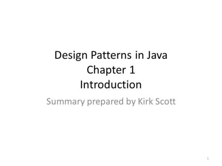 Design Patterns in Java Chapter 1 Introduction Summary prepared by Kirk Scott 1.