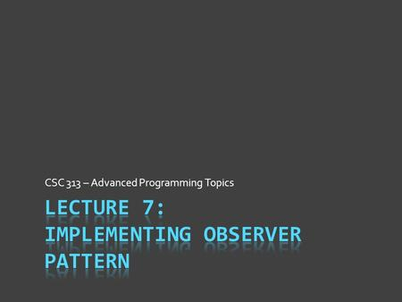 CSC 313 – Advanced Programming Topics. Design Pattern Intent  Each design pattern is a tool  Like all tools, have reason for being.