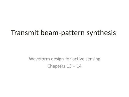Transmit beam-pattern synthesis Waveform design for active sensing Chapters 13 – 14.