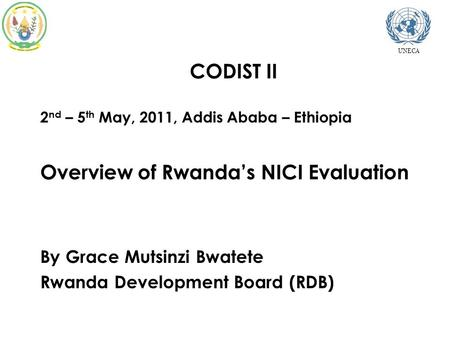  CODIST II  2 nd – 5 th May, 2011, Addis Ababa – Ethiopia  Overview of Rwanda's NICI Evaluation  By Grace Mutsinzi Bwatete  Rwanda Development Board.