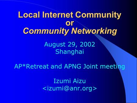 Local Internet Community or Community Networking August 29, 2002 Shanghai AP*Retreat and APNG Joint meeting Izumi Aizu.