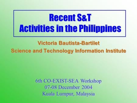 Recent S&T Activities in the Philippines Victoria Bautista-Bartilet Science and Technology Information Institute Victoria Bautista-Bartilet Science and.