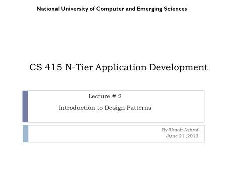 CS 415 N-Tier Application Development By Umair Ashraf June 21,2013 National University of Computer and Emerging Sciences Lecture # 2 Introduction to Design.