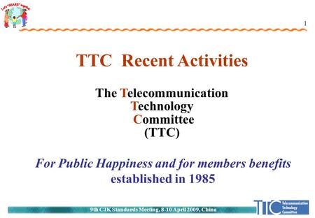 9th CJK Standards Meeting, 8-10 April 2009, China 1 TTC Recent Activities The Telecommunication Technology Committee (TTC) For Public Happiness and for.