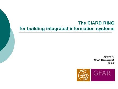 The CIARD RING for building integrated information systems Ajit Maru GFAR Secretariat Rome.