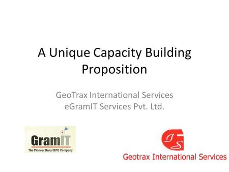 A Unique Capacity Building Proposition GeoTrax International Services eGramIT Services Pvt. Ltd.