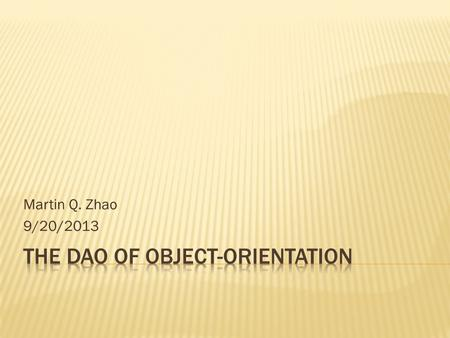 Martin Q. Zhao 9/20/2013.  Dao De Jing (Tao-Te Ching) & Lao Zi (Lao Tzu)  Dao of Programing  Building the Virtual World  OOAD Principles in Dao De.