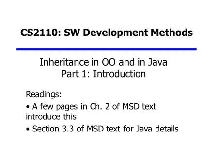 CS2110: SW Development Methods Inheritance in OO and in Java Part 1: Introduction Readings: A few pages in Ch. 2 of MSD text introduce this Section 3.3.
