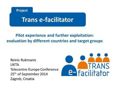 Trans e-facilitator Project Pilot experience and further exploitation: evaluation by different countries and target groups Reinis Rukmanis LIKTA Telecentre-Europe.