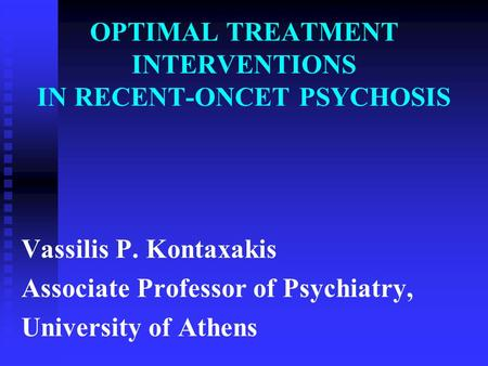 OPTIMAL TREATMENT INTERVENTIONS IN RECENT-ONCET PSYCHOSIS Vassilis P. Kontaxakis Associate Professor of Psychiatry, University of Athens.