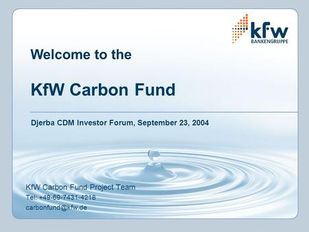 Welcome to the KfW Carbon Fund KfW Carbon Fund Project Team Tel: +49-69-7431-4218 Djerba CDM Investor Forum, September 23, 2004.