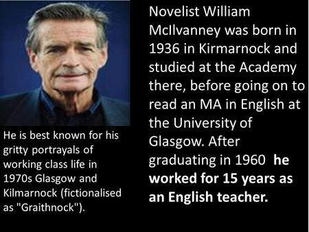 He worked for 15 years as an English teacher. Novelist William McIlvanney was born in 1936 in Kirmarnock and studied at the Academy there, before going.