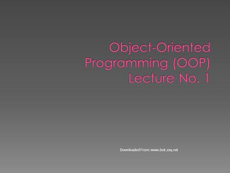 Downloaded From: www.bsit.zxq.net.  Objective of this course is to make students familiar with the concepts of object-oriented programming  Concepts.