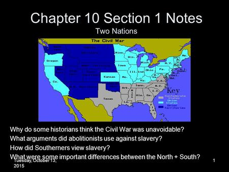 Tuesday, October 13, 2015 1 Chapter 10 Section 1 Notes Two Nations Why do some historians think the Civil War was unavoidable? What arguments did abolitionists.