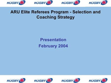 ARU Elite Referees Program - Selection and Coaching Strategy Presentation February 2004.
