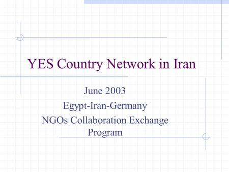 YES Country Network in Iran June 2003 Egypt-Iran-Germany NGOs Collaboration Exchange Program.