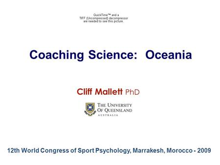 Coaching Science: Oceania 12th World Congress of Sport Psychology, Marrakesh, Morocco - 2009 Cliff Mallett PhD.