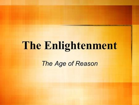 The Enlightenment The Age of Reason. The Age of Enlightenment An intellectual movement in from mid1600s - 1700s in Europe (mostly England & France) Enlightenment.