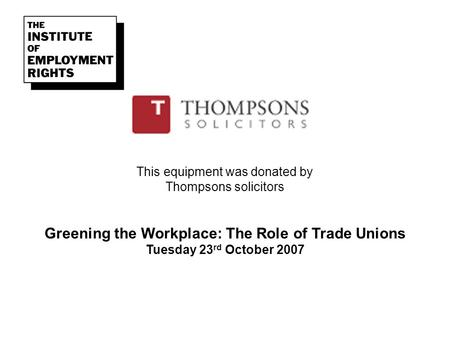 This equipment was donated by Thompsons solicitors Greening the Workplace: The Role of Trade Unions Tuesday 23 rd October 2007.