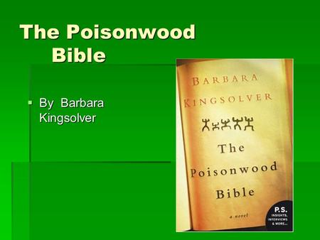 The Poisonwood Bible  By Barbara Kingsolver. Author Background  Born in 1955 in Annapolis, Maryland but grew up in rural Kentucky  Lived in the Congo.
