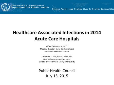 Healthcare Associated Infections in 2014 Acute Care Hospitals Alfred DeMaria, Jr., M.D. Medical Director, State Epidemiologist Bureau of Infectious Disease.