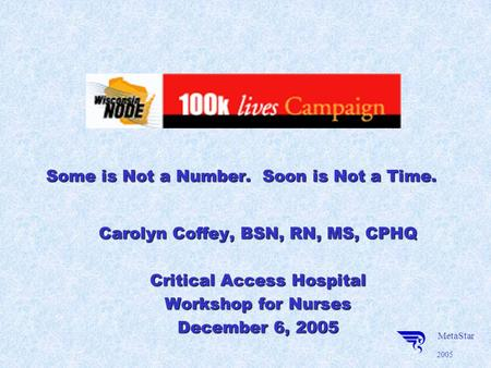 MetaStar 2005 Some is Not a Number. Soon is Not a Time. Carolyn Coffey, BSN, RN, MS, CPHQ Critical Access Hospital Workshop for Nurses December 6, 2005.